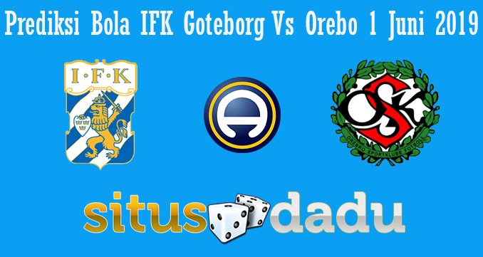 Prediksi Bola IFK Goteborg Vs Orebo 1 Juni 2019