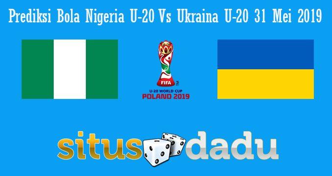 Prediksi Bola Nigeria U-20 Vs Ukraina U-20 31 Mei 2019