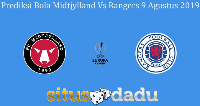 Prediksi Bola Midtjylland Vs Rangers 9 Agustus 2019