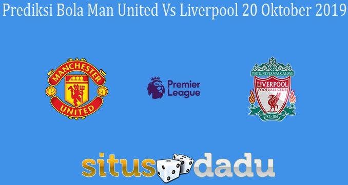 Prediksi Bola Man United Vs Liverpool 20 Oktober 2019