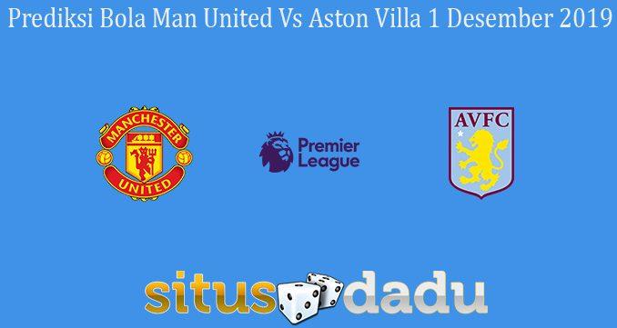 Prediksi Bola Man United Vs Aston Villa 1 Desember 2019