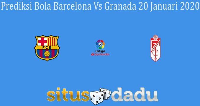 Prediksi Bola Barcelona Vs Granada 20 Januari 2020