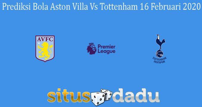 Prediksi Bola Aston Villa Vs Tottenham 16 Februari 2020