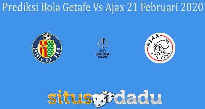 Prediksi Bola Getafe Vs Ajax 21 Februari 2020