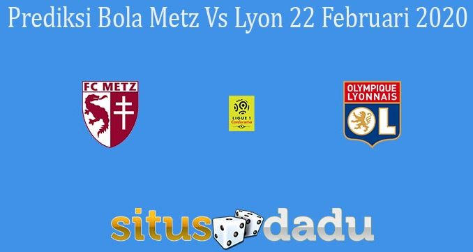 Prediksi Bola Metz Vs Lyon 22 Februari 2020