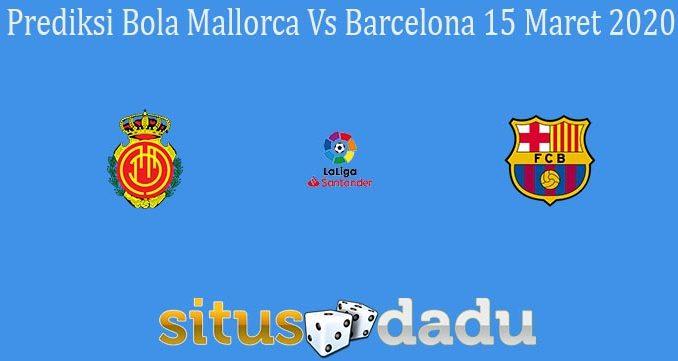 Prediksi Bola Mallorca Vs Barcelona 15 Maret 2020