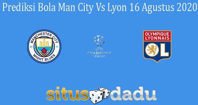 Prediksi Bola Man City Vs Lyon 16 Agustus 2020