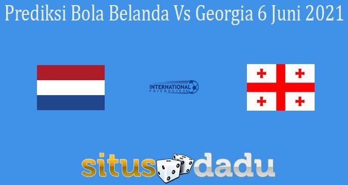 Prediksi Bola Belanda Vs Georgia 6 Juni 2021