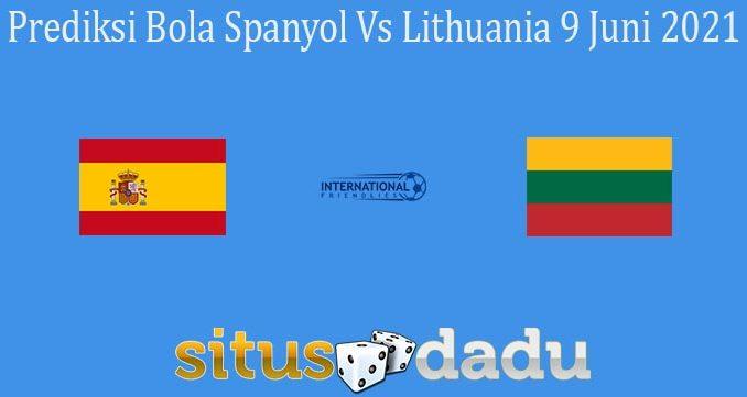 Prediksi Bola Spanyol Vs Lithuania 9 Juni 2021