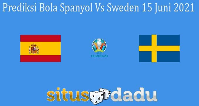 Prediksi Bola Spanyol Vs Sweden 15 Juni 2021
