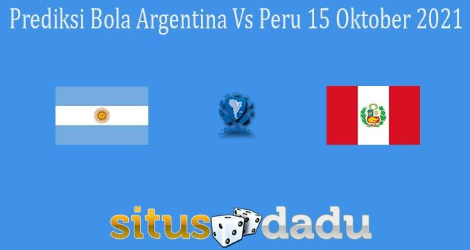 Prediksi Bola Argentina Vs Peru 15 Oktober 2021